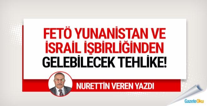 FETÖ, Yunanistan ve İsrail işbirliğinden gelebilecek tehlike!!!