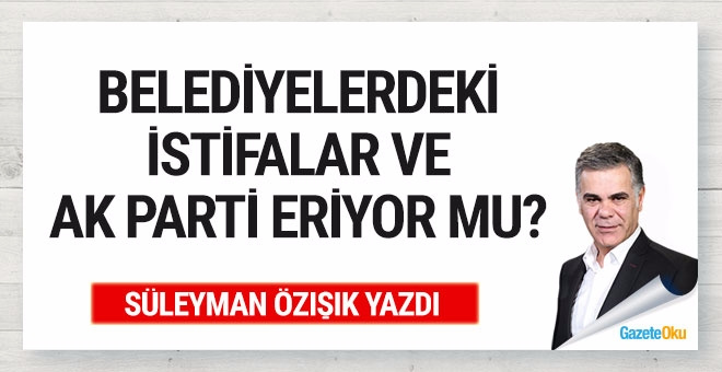İstifalar ve AK Parti eriyor mu?