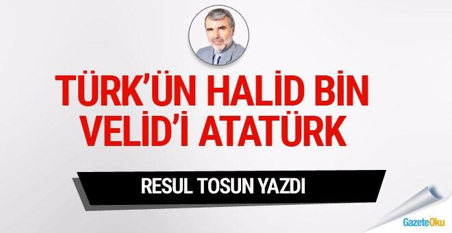 Türk'ün Halid Bin Velid'i Atatürk!