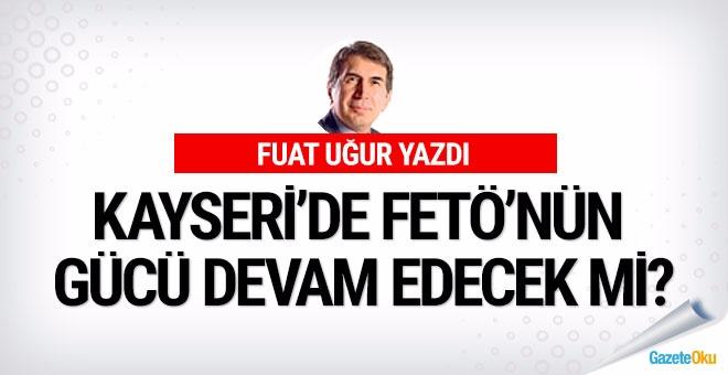 Kayseri'de FETÖ'nün gücü devam edecek mi?