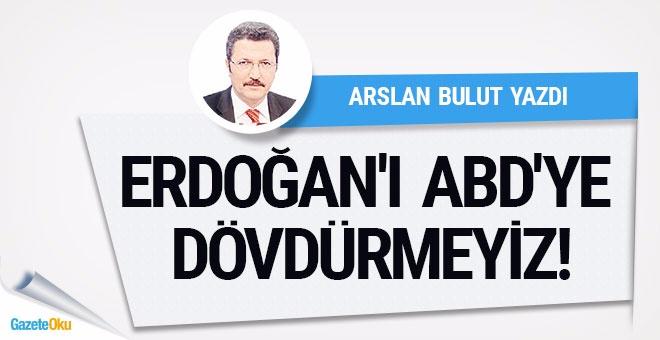 Erdoğan'ı ABD'ye dövdürmeyiz!