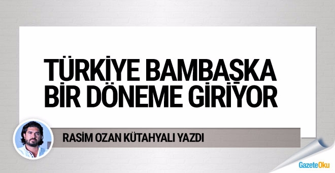 Türkiye bambaşka bir döneme giriyor