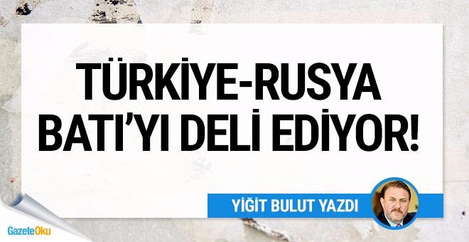 Türkiye-Rusya Batı'yı deli ediyor!