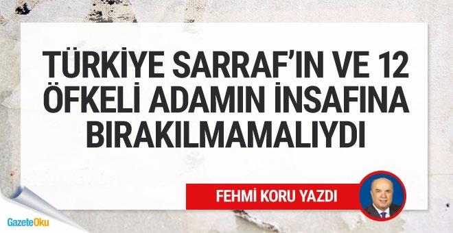 Türkiye Sarraf'ın ve 12 öfkeli adamın insafına bırakılmamalıydı