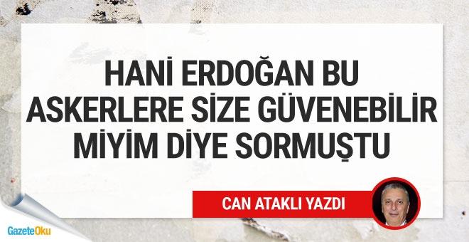 """Hani Erdoğan bu askerlere """"sizlere güvenebilir miyim"""" diye sormuştu?"""
