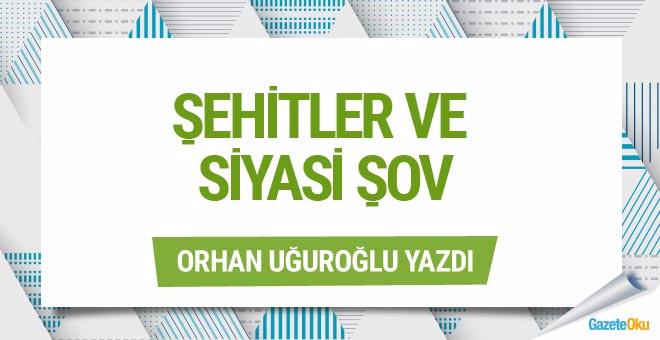 Orhan Uğuroğlu: Şehitler ve siyasi şov