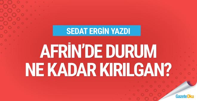 Sedat Ergin yazdı: Afrin'deki durum ne kadar kırılgan?
