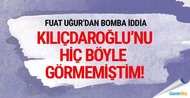 Fuat Uğur yazdı: Kılıçdaroğlu'nu hiç böyle görmemiştim
