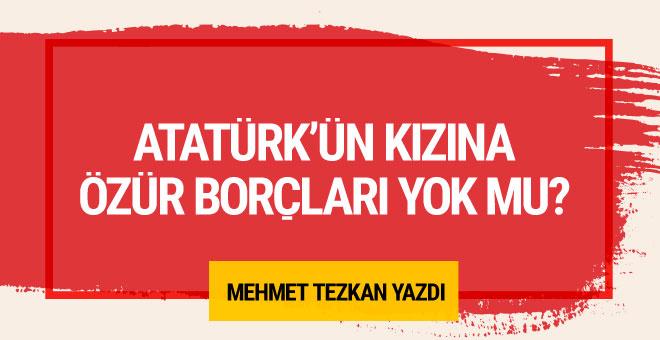Mehmet Tezkan: Atatürk'ün kızına özür borçları yok mu?