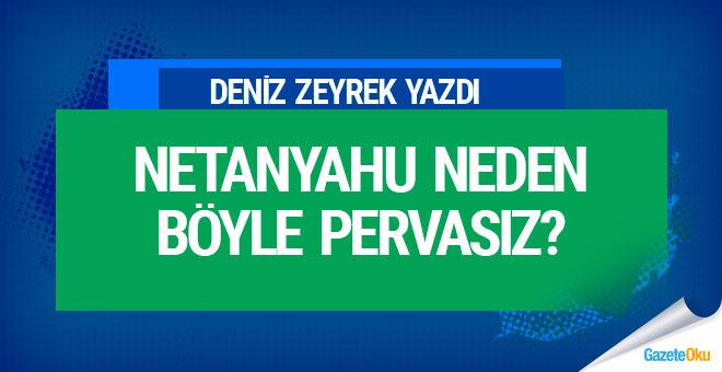 Deniz Zeyrek: Netanyahu neden böyle pervasız?