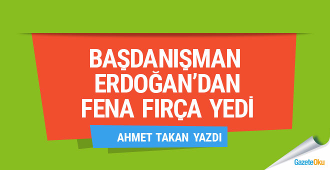 Ahmet Takan: Başdanışman Erdoğan'dan fena fırça yedi!