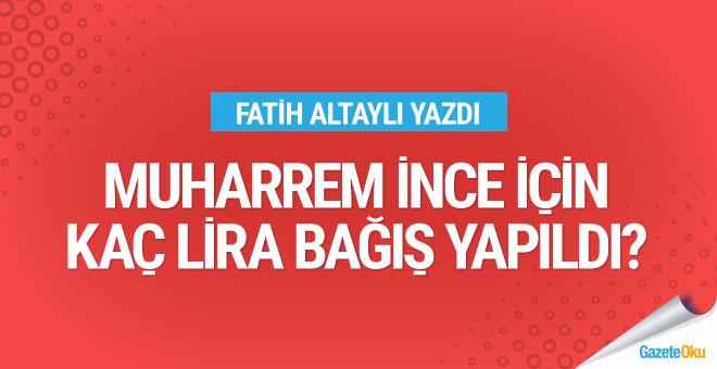 Fatih Altaylı açıkladı: Muharrem İnce için kaç lira bağış yapıldı?