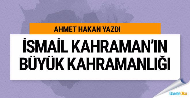 Ahmet Hakan: İsmail Kahraman'ın büyük kahramanlığı