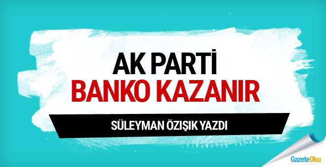 Süleyman Özışık: AK Parti banko kazanır!