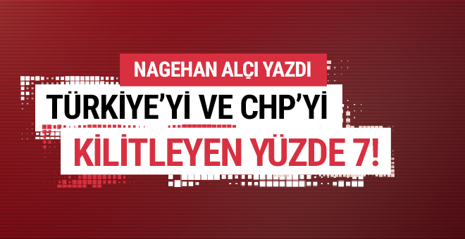 Türkiye'yi ve CHP'yi kilitleyen yüzde 7