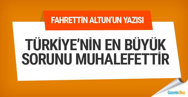 Türkiye'nin en büyük sorunu muhalefet sorundur