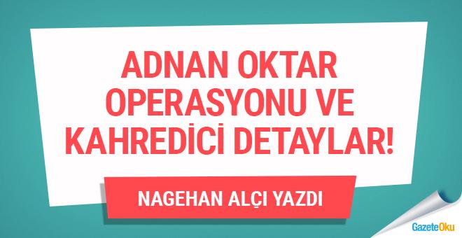 Adnan Oktar operasyonu ve kahredici detaylar