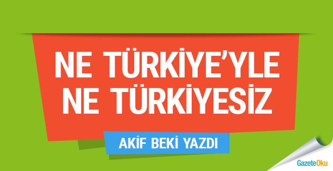 Ne Türkiye'yle ne Türkiyesiz