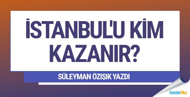 İstanbul'u kim kazanır?