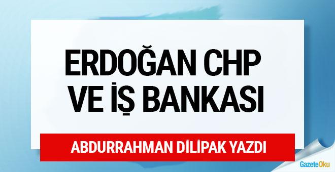 Erdoğan, CHP ve İş Bankası