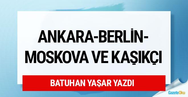 Ankara-Berlin-Moskova ve Kaşıkçı..