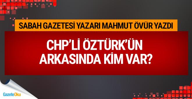 CHP'li Öztürk'ün arkasında kim var?