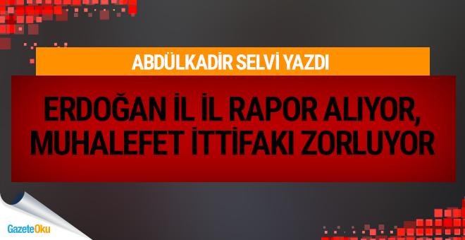 Erdoğan il il rapor alıyor, muhalefet ittifakı zorluyor