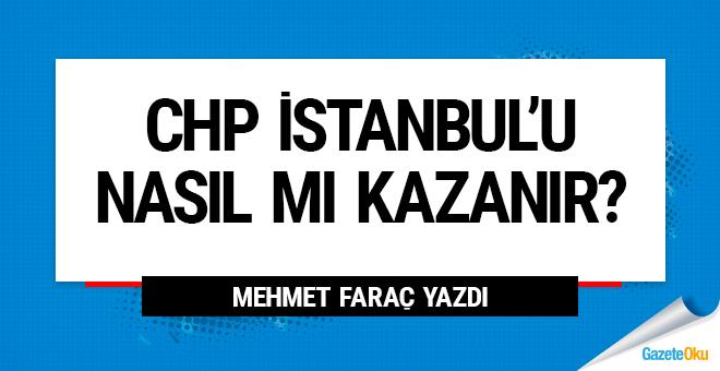 CHP İstanbul'u nasıl mı kazanır?..