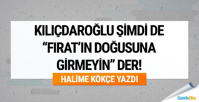 """Kılıçdaroğlu şimdi de """"Fırat'ın doğusuna girmeyin"""" der!"""