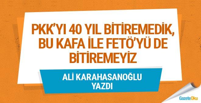 PKK'yı 40 yıl bitiremedik, bu kafa ile FETÖ'yü de bitiremeyiz