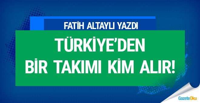 Türkiye'den bir takımı kim alır!