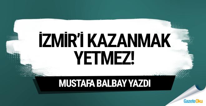 İzmir'i kazanmak yetmez!
